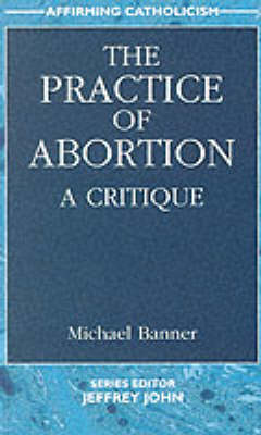 The Practice of Abortion: A Critique - Affirming Catholicism S. (Paperback)