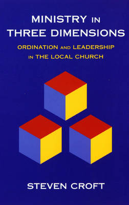 Ministry in Three Dimensions: A Theological Foundation for Local Church Leadership (Paperback)