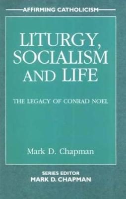 Liturgy, Socialism and Life: The Legacy of Conrad Noel - Affirming Catholicism (Paperback)