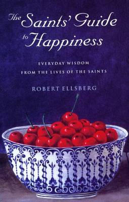 The Saints' Guide to Happiness: Everyday Wisdom from the Lives of the Saints (Paperback)
