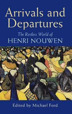 Arrivals and Departures: The Restless World of Henri Nouwen (Paperback)
