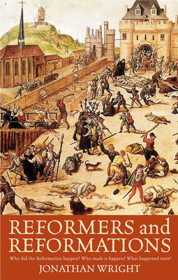 Reformers and Reformations: Why Did the Reformation Happen? Who Made it Happen? What Happened Next? (Paperback)