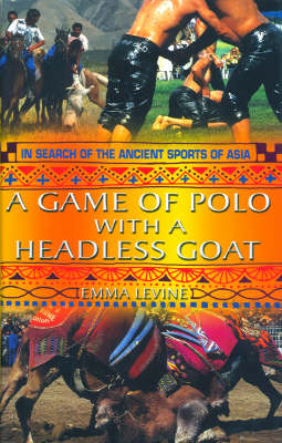 A Game of Polo with a Headless Goat: And Other Bizarre Ancient Sports Discovered in Asia (Paperback)