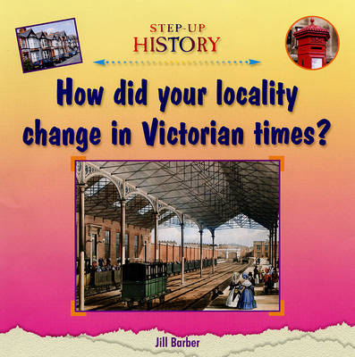 How Did Your Locality Change in Victorian Times? - Step-up History (Hardback)