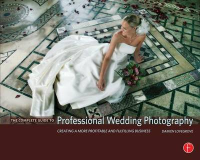 The Complete Guide to Professional Wedding Photography: Creating a more profitable and fulfilling business (Hardback)