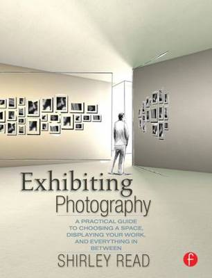 Exhibiting Photography: A Practical Guide to Choosing a Space, Displaying Your Work, and Everything in Between (Paperback)