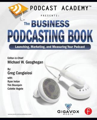 Podcast Academy: The Business Podcasting Book: Launching, Marketing, and Measuring Your Podcast (Paperback)