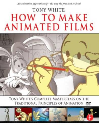How to Make Animated Films: Tony White's Complete Masterclass on the Traditional Principals of Animation (Paperback)