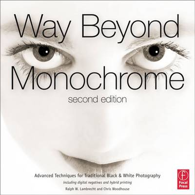 Way Beyond Monochrome 2e: Advanced Techniques for Traditional Black & White Photography including digital negatives and hybrid printing (Hardback)