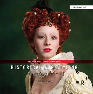 Historical Wig Styling: Ancient Egypt to the 1830s - The Focal Press Costume Topics Series (Hardback)