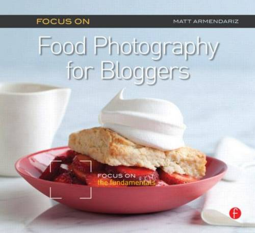 Focus on Food Photography for Bloggers: Focus on the Fundamentals - The Focus On Series (Paperback)