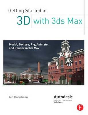 Getting Started in 3D with 3ds Max: Model, Texture, Rig, Animate, and Render in 3ds Max (Paperback)