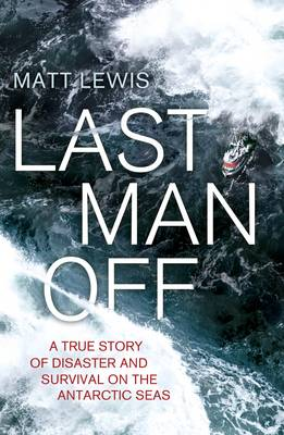 Last Man Off: A True Story of Disaster and Survival on the Antarctic Seas (Hardback)