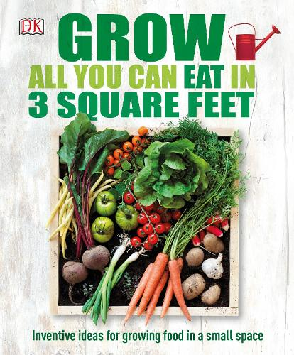 Grow All You Can Eat In Three Square Feet: Inventive Ideas for Growing Food in a Small Space (Hardback)