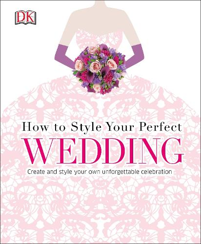How to Style Your Perfect Wedding: Create and style your own unforgettable celebration (Hardback)
