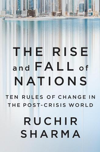 The Rise and Fall of Nations: Ten Rules of Change in the Post-Crisis World (Hardback)