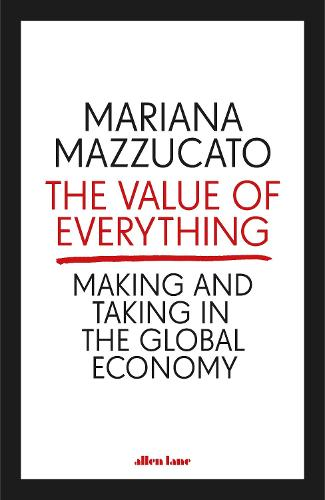 The Value of Everything: Making and Taking in the Global Economy (Hardback)