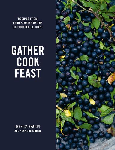 Gather Cook Feast: Recipes from Land and Water by the Co-Founder of Toast (Hardback)