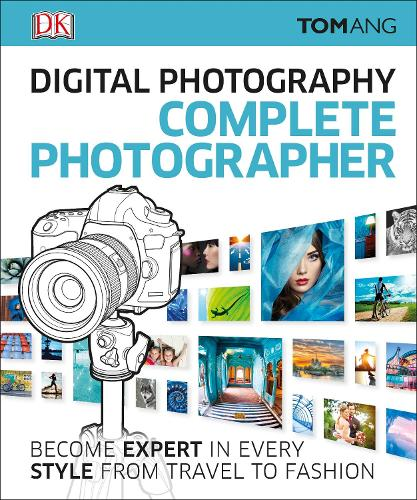 Digital Photography Complete Photographer: Become Expert in Every Style from Travel to Fashion (Hardback)