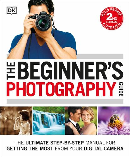 The Beginner's Photography Guide: The Ultimate Step-by-Step Manual for Getting the Most from your Digital Camera (Paperback)