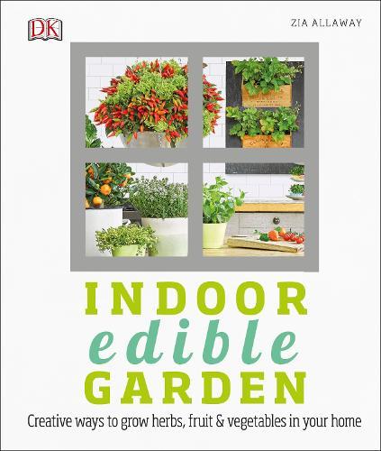Indoor Edible Garden: Creative Ways to Grow Herbs, Fruit and Vegetables in Your Home (Hardback)