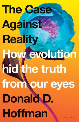 The Case Against Reality: How Evolution Hid the Truth from Our Eyes (Hardback)