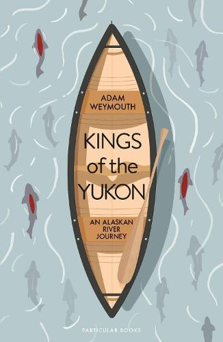 Kings of the Yukon: An Alaskan River Journey (Hardback)