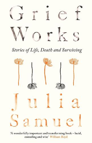 Grief Works: Stories of Life, Death and Surviving (Hardback)