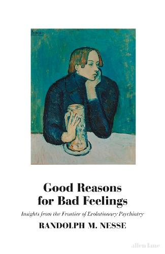 Good Reasons for Bad Feelings: Insights from the Frontier of Evolutionary Psychiatry (Hardback)