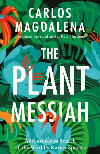 The Plant Messiah: Adventures in Search of the World's Rarest Species (Hardback)