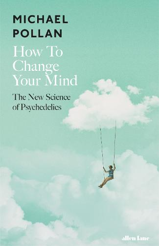 How to Change Your Mind: The New Science of Psychedelics (Hardback)