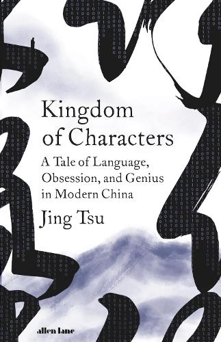 Kingdom of Characters: The Language Revolution That Made China Modern (Hardback)