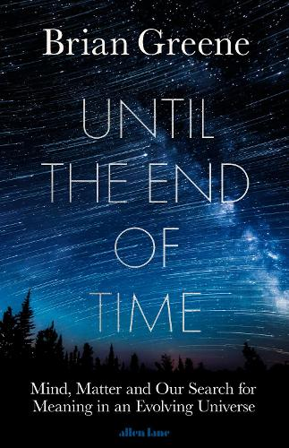 Until the End of Time: Mind, Matter, and Our Search for Meaning in an Evolving Universe (Hardback)