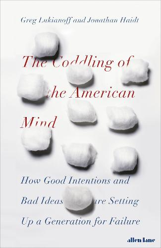 The Coddling of the American Mind: How Good Intentions and Bad Ideas Are Setting Up a Generation for Failure (Hardback)