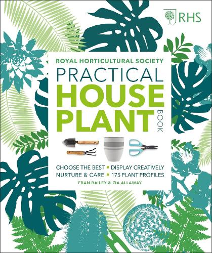 RHS Practical House Plant Book: Choose The Best, Display Creatively, Nurture and Care, 175 Plant Profiles (Hardback)