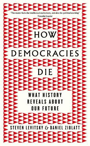 How Democracies Die: What History Reveals About Our Future (Hardback)