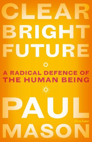 Clear Bright Future: A Radical Defence of the Human Being (Hardback)