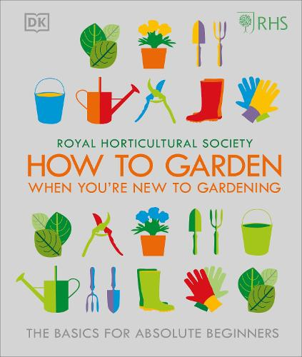 RHS How To Garden When You're New To Gardening: The Basics For Absolute Beginners (Hardback)