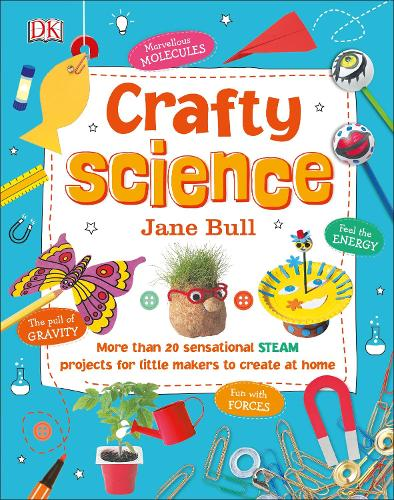 Crafty Science: More than 20 Sensational STEAM Projects to Create at Home (Hardback)