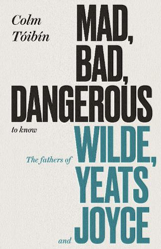 Mad, Bad, Dangerous to Know: The Fathers of Wilde, Yeats and Joyce (Hardback)