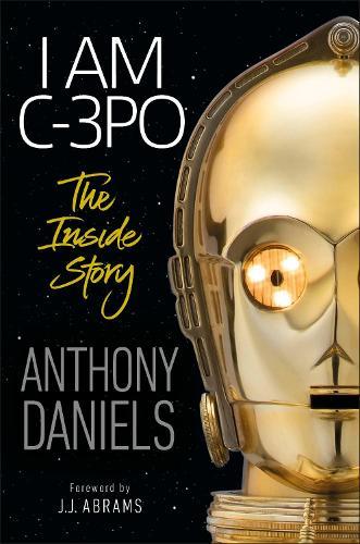 I Am C-3PO: The Inside Story (Hardback)