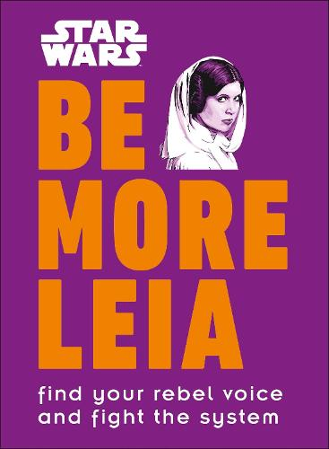 Star Wars Be More Leia: Find Your Rebel Voice And Fight The System (Hardback)