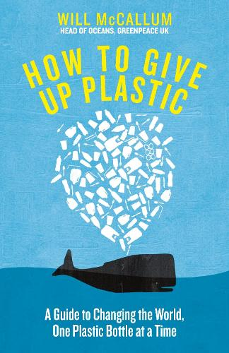 How to Give Up Plastic: A Guide to Changing the World, One Plastic Bottle at a Time. From the Head of Oceans at Greenpeace and spokesperson for their anti-plastic campaign (Hardback)