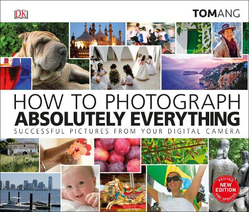 How to Photograph Absolutely Everything: Successful pictures from your digital camera (Hardback)
