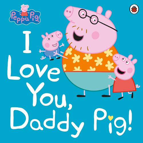 Peppa Pig: I Love You, Daddy Pig - Peppa Pig (Paperback)