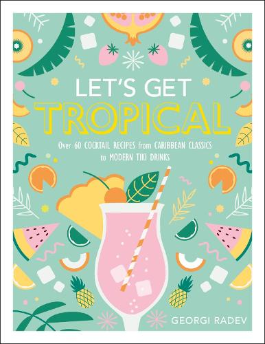 Let's Get Tropical: Over 60 Cocktail Recipes from Caribbean Classics to Modern Tiki Drinks (Hardback)