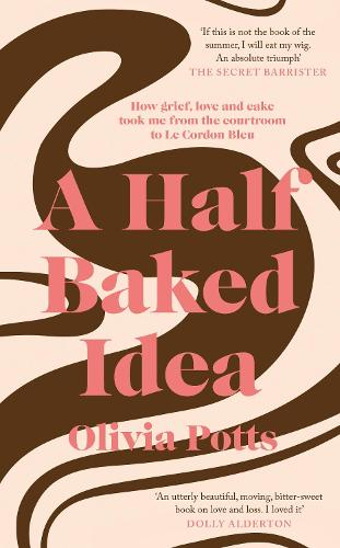 A Half Baked Idea: How grief, love and cake took me from the courtroom to Le Cordon Bleu (Hardback)