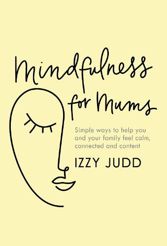 Mindfulness for Mums: Simple ways to help you and your family feel calm, connected and content (Hardback)