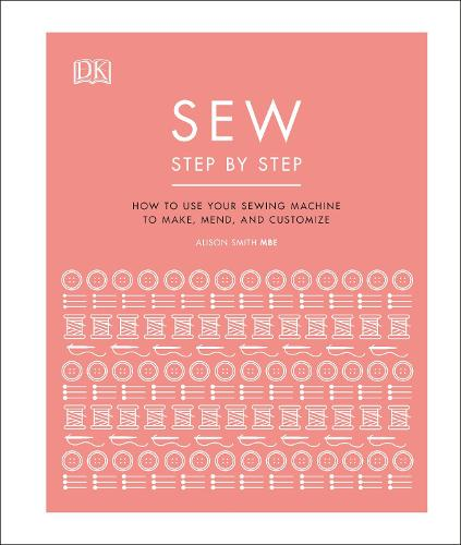 Sew Step by Step: How to use your sewing machine to make, mend, and customize (Hardback)