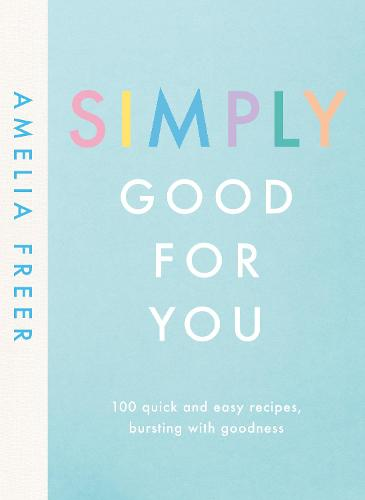Simply Good For You: 100 quick and easy recipes, bursting with goodness (Hardback)